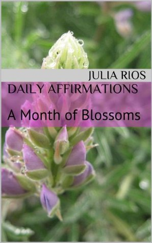 Daily Affirmations: A Month of Blossoms (A Month of Daily Affirmations Book 2) Julia Rios