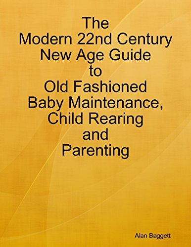 The Modern 22nd Century New Age Guide to Old Fashioned Baby Maintenance, Child Rearing and Parenting Alan Baggett