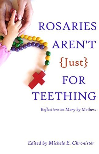 Rosaries Arent Just For Teething: Reflections on Mary Mothers by Michele E. Chronister
