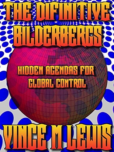 The Definitive Bilderbergs: Hidden Agendas For Global Control  by  Vince M. Lewis