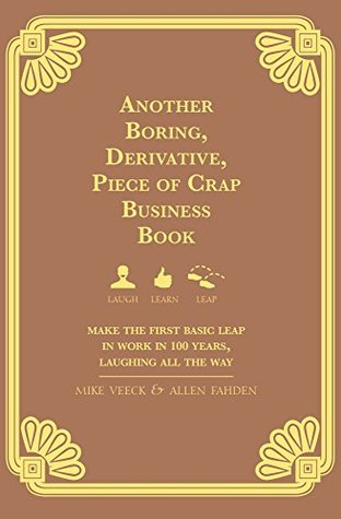 Another Boring, Derivative, Piece of Crap Business Book: Make The First Basic Leap In Work in 100 Years, Laughing All The Way Mike Veeck