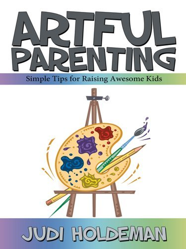 Artful Parenting:Simple Tips for Raising Awesome Kids Judi Holdeman