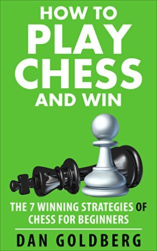 Chess: How to Play Chess and WIN - The 7 WINNING Strategies of Chess for Beginners: (Chess, Chess Openings, Chess Tactics, Chess Books, Chess Strategy)  by  Dan Goldberg