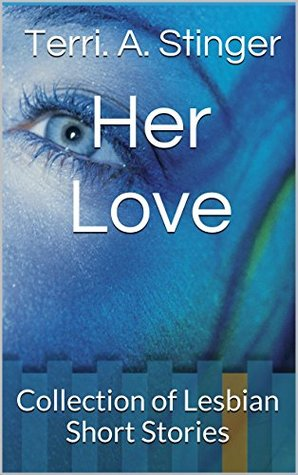 Her Love: Collection of Lesbian Short Stories Terri. A. Stinger