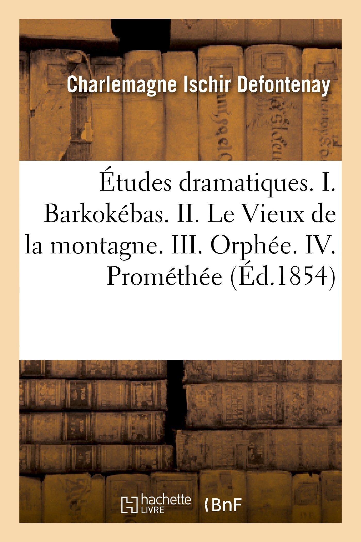 Etudes Dramatiques. I. Barkokebas. II. Le Vieux de La Montagne. III. Orphee. IV. Promethee Charlemagne Ischir Defontenay