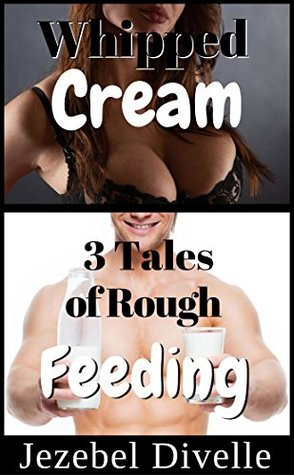 Whipped Cream: 3 Tales of Rough Feeding: (A Taboo Punishment Box Set, Romantic Short Story Collection, Naughty Nursing Boxset Series) (Jezebels Creamy Bundles Book 4)  by  Jezebel Divelle