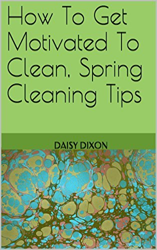 How To Get Motivated To Clean, Spring Cleaning Tips  by  Daisy Dixon