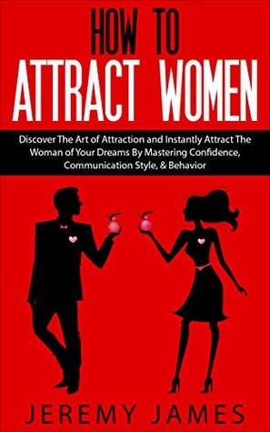 Attract Women: Discover The Art of Attraction and Instantly Attract The Woman of Your Dreams By Mastering Confidence, Communication Style, & Behavior Jeremy James