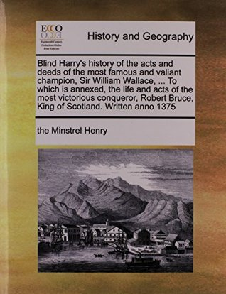 Blind Harrys history of the acts and deeds of the most famous and valiant champion, Sir William Wallace, ... To which is annexed, the life and acts ... Bruce, King of Scotland. Written anno 1375  by  the Minstrel Henry