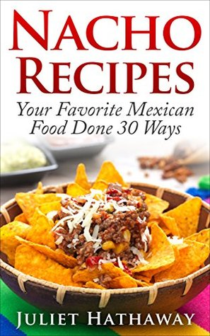 Nacho Recipes: Your Favorite Mexican Food Done 30 Ways (Family Meal Collection Book 1) Juliet Hathaway