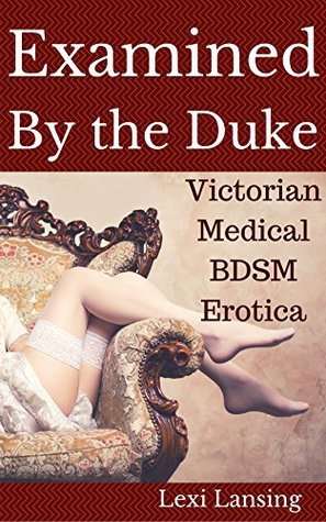 Examined By The Duke: A Victorian BDSM Medical Examination Erotic Short (The Duke of Maidenborough Book 1) Lexi Lansing
