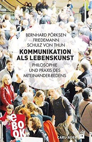 Kommunikation als Lebenskunst: Philosophie und Praxis des Miteinander-Redens  by  Bernhard Pörksen