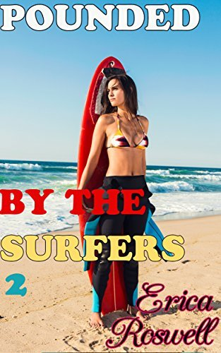 Submitting to the Surfers: Story # 2 in the Pounded  by  the Surfers Series: First Time Reluctant Rough Raw MFM Menage by Erica Roswell