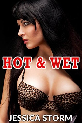 Hot & Wet  by  Jessica Storm