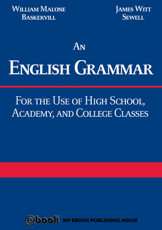 An English Grammar: For the Use of High School, Academy, and College Classes  by  William Malone Baskervill