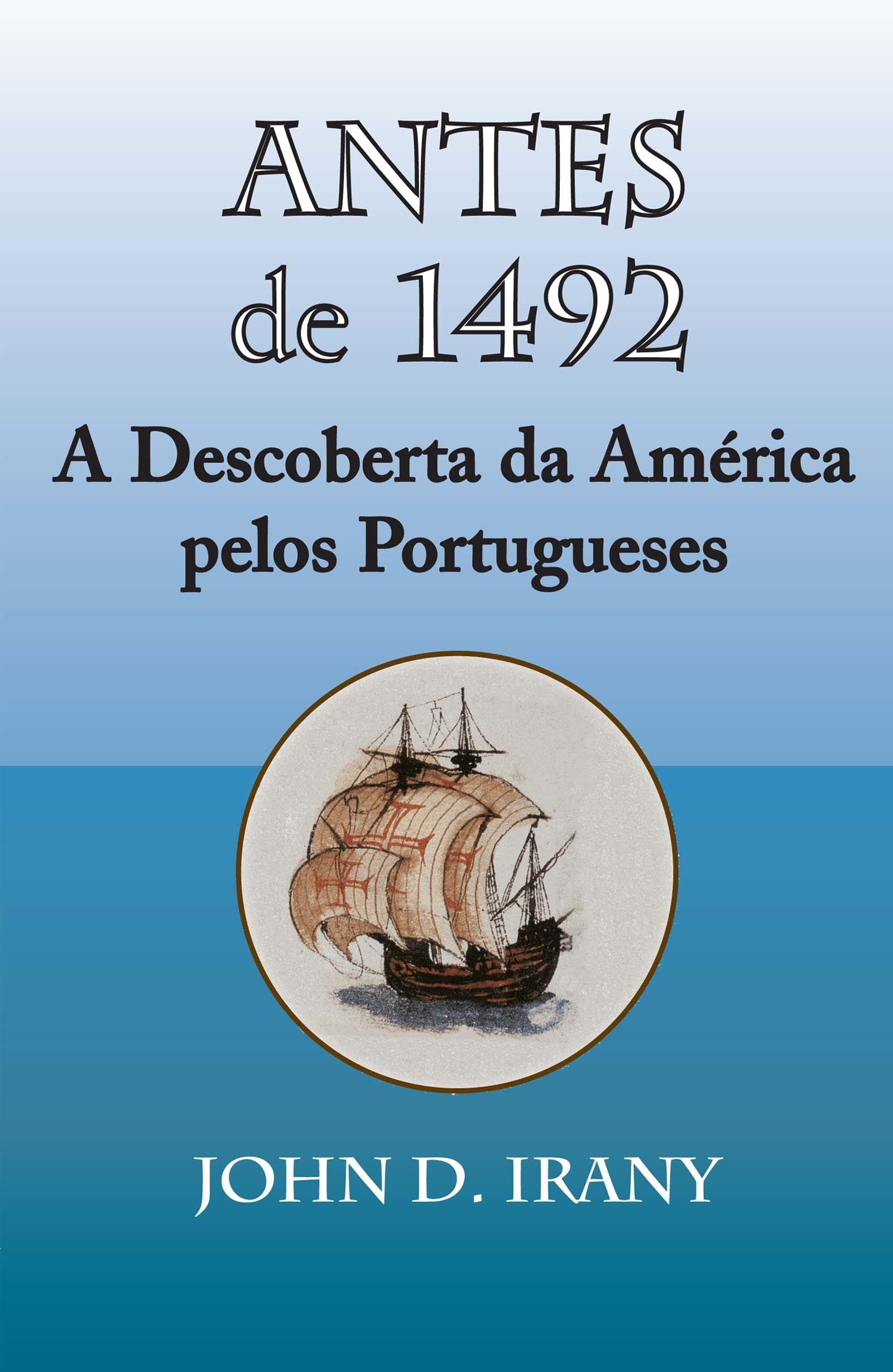 Antes de 1492, A Descoberta da America pelos Portugueses  by  John D. Irany