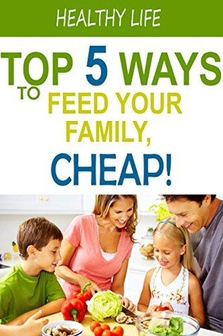 Top 5 Ways to Feed Your Family for Cheap: Healthy Eating on a Budget!  by  Healthy Life