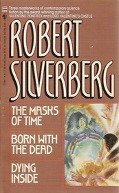 The Masks of Time/Born with the Dead/Dying Inside Robert Silverberg