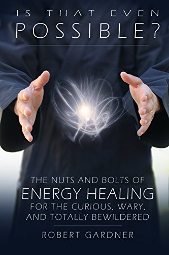 Is That Even Possible?: The Nuts and Bolts of Energy Healing for the Curious, Wary, and Totally Bewildered  by  Robert Gardner