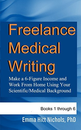 Freelance Medical Writing-Books 1-6: Make a 6-Figure Income and Work From Home Using Your Scientific/Medical Background Emma Hitt Nichols