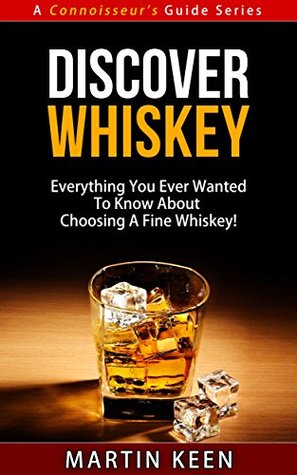 Discover Whiskey - Everything You Ever Wanted To Know About Choosing A Fine Whisky! (A Connoisseurs Guide Series) Martin Keen