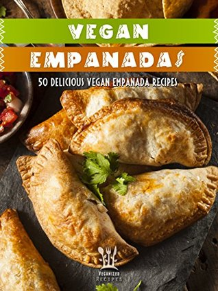 Vegan Empanada Cookbook: 50 Delicious Vegan Empanada Recipes (Veganized Recipes Book 16) Veganized