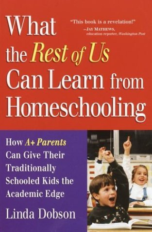 What the Rest of Us Can Learn from Homeschooling: How A+ Parents Can Give Their Traditionally Schooled Kids the Academic Edge Linda Dobson