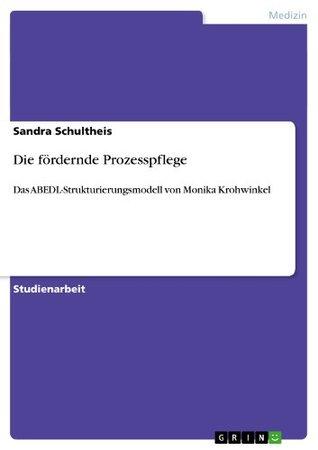 Die fördernde Prozesspflege: Das ABEDL-Strukturierungsmodell von Monika Krohwinkel  by  Sandra Schultheis