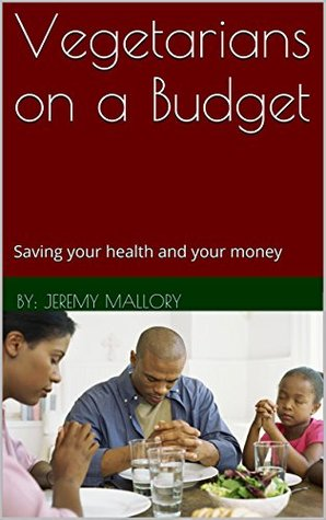 Vegetarians on a Budget: Saving your health and your money  by  By: Jeremy Mallory