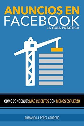 Anuncios en Facebook La Guía Práctica: Como Conseguir Más Clientes con Menos Esfuerzo  by  Armando J. Pérez-Carreño