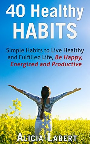 Healthy Habits: Simple Habits to Live Healthy and Fulfilled Life, Be Happy, Energized and Productive  by  Alicia Labert