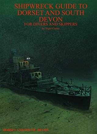 Shipwreck Guide to Dorset and South Devon for Divers and Skippers Nigel Clarke