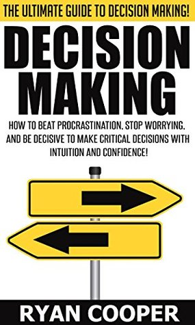 Decision Making: The Ultimate Guide To Decision Making! - How To Beat Procrastination, Stop Worrying, And Be Decisive To Make Critical Decisions With Intuition ... Productivity, Leadership, Procrastination) Ryan Cooper