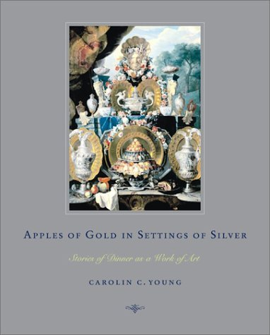 Apples of Gold in Settings of Silver: Stories of Dinner as a Work of Art  by  Carolin C. Young
