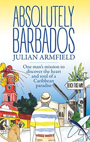 Absolutely Barbados: One Mans Mission to Discover the Heart and Soul of a Caribbean Paradise  by  Julian Armfield