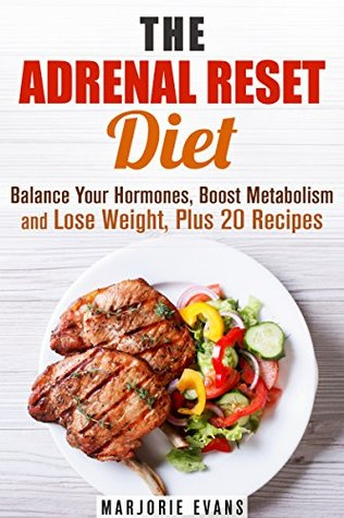 The Adrenal Reset Diet: Balance Your Hormones, Boost Metabolism and Lose Weight, Plus 20 Recipes Marjorie Evans