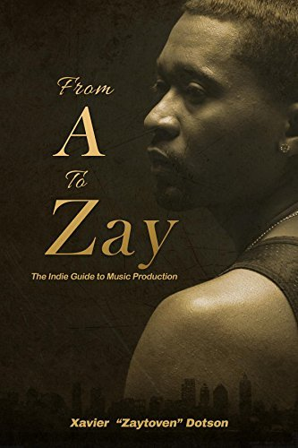From A to Zay: The Indie Guide to Music Production Xavier Dotson