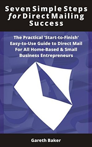 Seven Simple Steps for Direct Mailing Success: The Practical Start-To-Finish Easy-to-Use Guide to Direct Mail For All Home-Based & Small Business Entrepreneurs  by  Gareth Baker