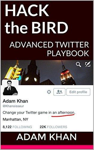 Hack the Bird: ADVANCED TWITTER PLAYBOOK: Counterintuitive Twitter Strategies and Hacks for Startups, Brands, and Entrepreneurs Adam Khan