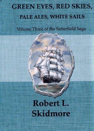 Green Eyes, Red Skies, Pale Ales, White Sails (The Satterfield Saga Book 3)  by  Robert L Skidmore