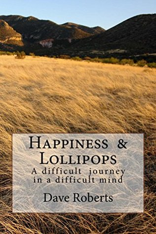 Happiness & Lollipops: A Difficult Journey In A Difficult Mind  by  Dave Roberts
