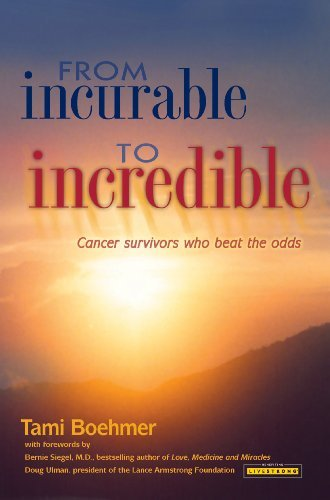 From Incurable to Incredible: Cancer Survivors Who Beat the Odds Tami Boehmer