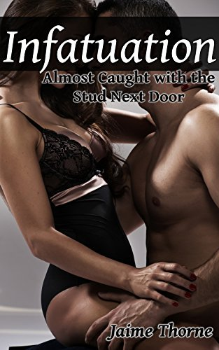 Infatuation - Part Three: Almost Caught with the Stud Next Door  by  Jaime Thorne