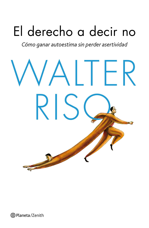 El derecho a decir No: Cómo ganar autoestima sin perder asertividad Walter Riso