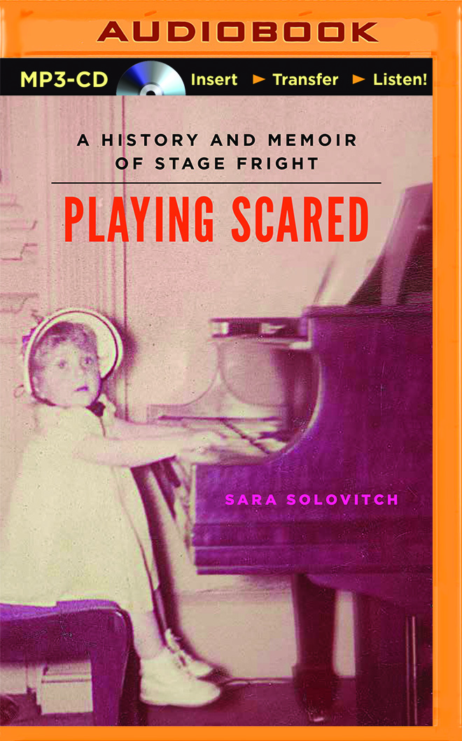 Playing Scared: A History and Memoir of Stage Fright Sara Solovitch