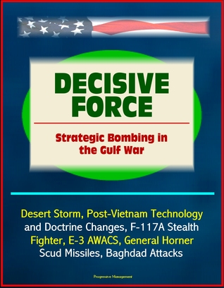 Decisive Force: Strategic Bombing in the Gulf War - Desert Storm, Post-Vietnam Technology and Doctrine Changes, F-117A Stealth Fighter, E-3 AWACS, General Horner, Scud Missiles, Baghdad Attacks Progressive Management