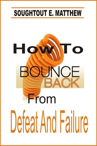 How To Bounce Back From Defeat And Failure  by  Soughtout E. Matthew