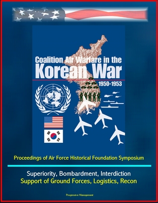 Coalition Air Warfare in the Korean War 1950-1953: Proceedings of Air Force Historical Foundation Symposium - Air Superiority, Bombardment, Interdiction, Support of Ground Forces, Logistics, Recon  by  Progressive Management