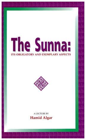The Sunna: Its Obligatory and Exemplary Aspects Hamid Algar