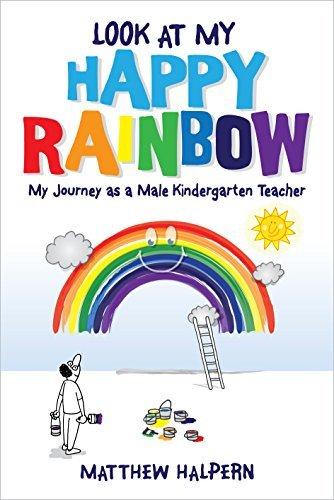 Look at My Happy Rainbow: My Journey as a Male Kindergarten Teacher  by  Matthew Halpern